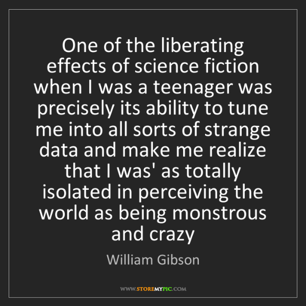 William Gibson: One of the liberating effects of science fiction when...