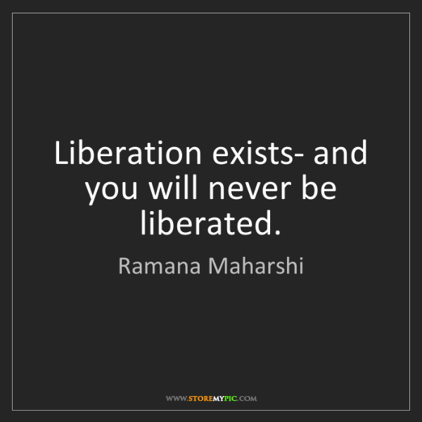 Ramana Maharshi: Liberation exists- and you will never be liberated.