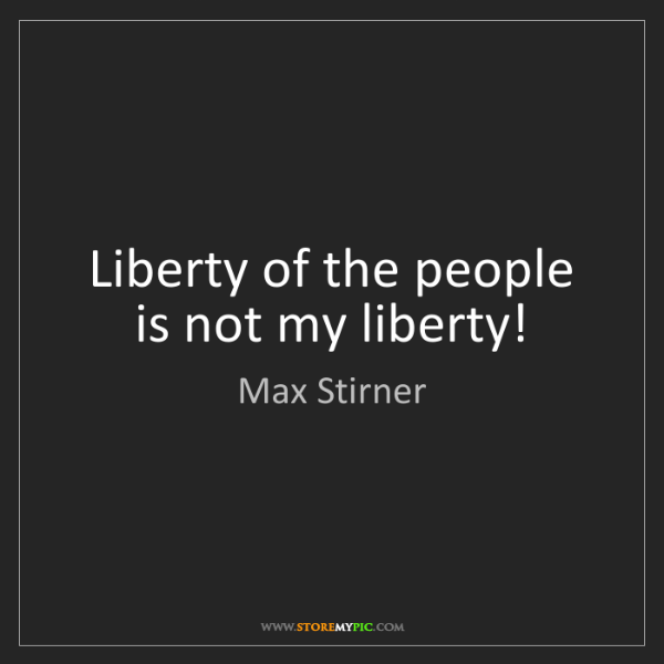 Max Stirner: Liberty of the people is not my liberty!