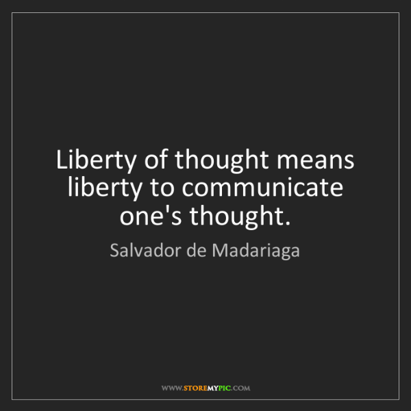 Salvador de Madariaga: Liberty of thought means liberty to communicate one's...