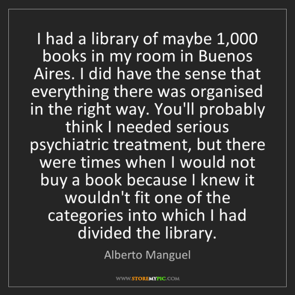 Alberto Manguel: I had a library of maybe 1,000 books in my room in Buenos...