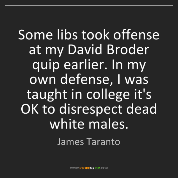 James Taranto: Some libs took offense at my David Broder quip earlier....