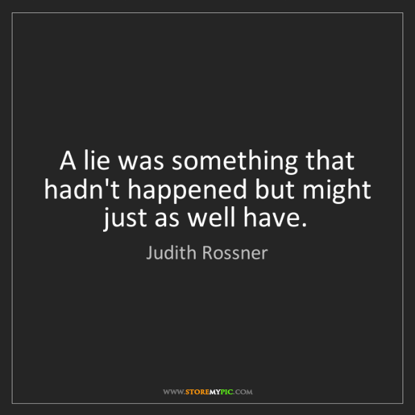 Judith Rossner: A lie was something that hadn't happened but might just...