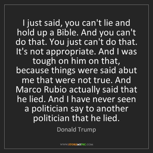 Donald Trump: I just said, you can't lie and hold up a Bible. And you...