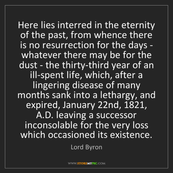 Lord Byron: Here lies interred in the eternity of the past, from...