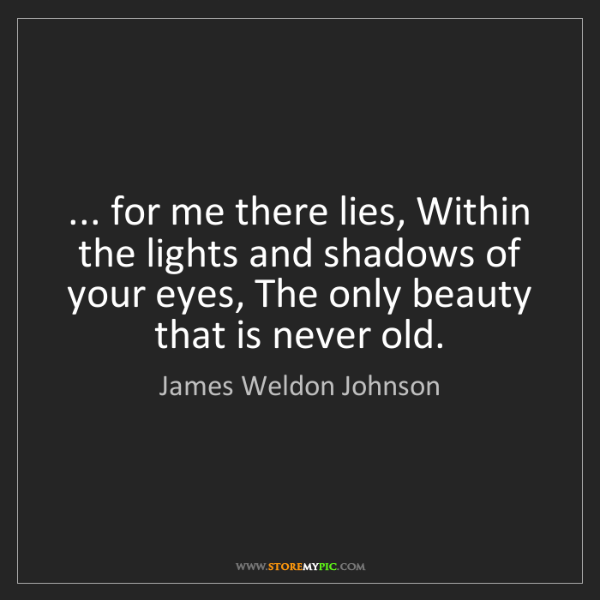 James Weldon Johnson: ... for me there lies, Within the lights and shadows...