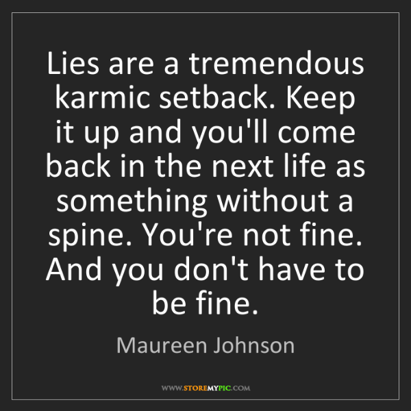 Maureen Johnson: Lies are a tremendous karmic setback. Keep it up and...