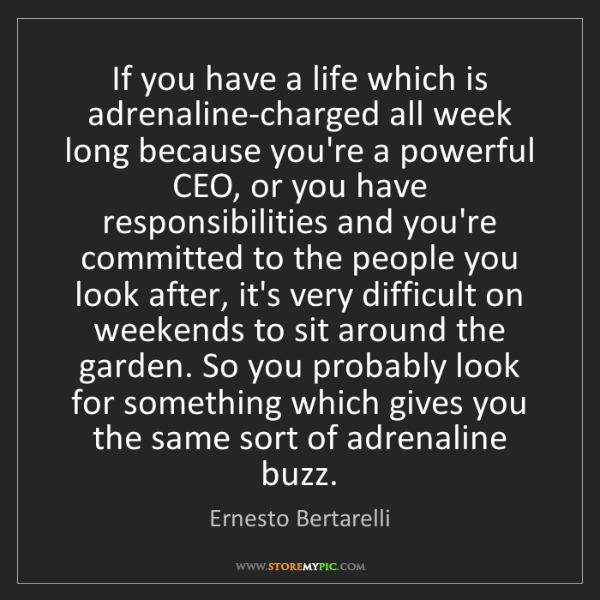 Ernesto Bertarelli: If you have a life which is adrenaline-charged all week...