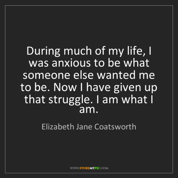 Elizabeth Jane Coatsworth: During much of my life, I was anxious to be what someone...