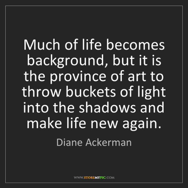 Diane Ackerman: Much of life becomes background, but it is the province...