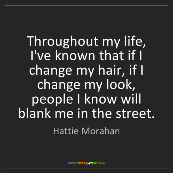 Hattie Morahan: Throughout my life, I've known that if I change my hair,...
