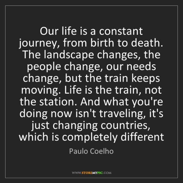 Paulo Coelho: Our life is a constant journey, from birth to death....