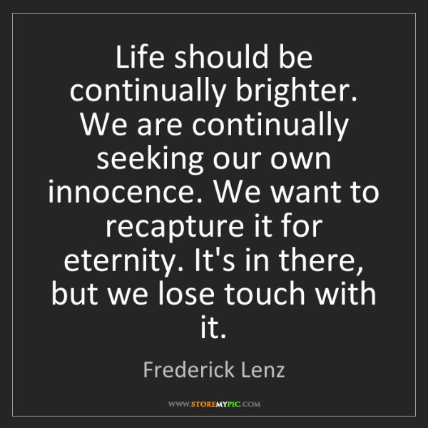 Frederick Lenz: Life should be continually brighter. We are continually...