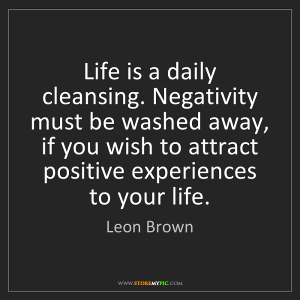 Leon Brown: Life is a daily cleansing. Negativity must be washed...