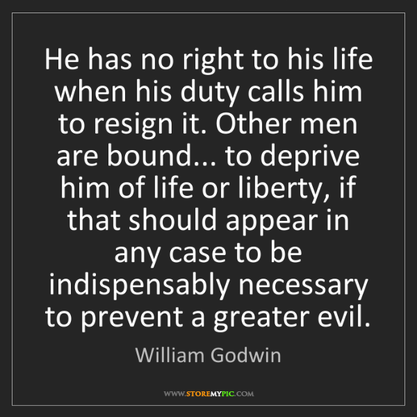 William Godwin: He has no right to his life when his duty calls him to...