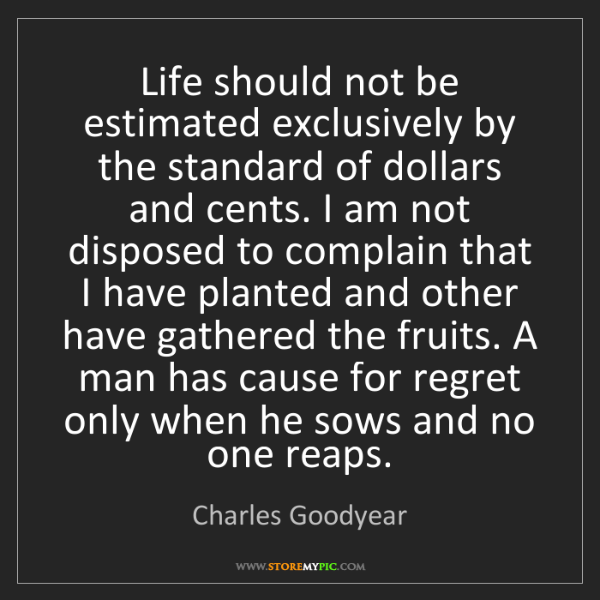 Charles Goodyear: Life should not be estimated exclusively by the standard...