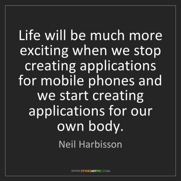 Neil Harbisson: Life will be much more exciting when we stop creating...