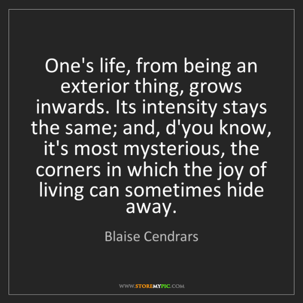 Blaise Cendrars: One's life, from being an exterior thing, grows inwards....