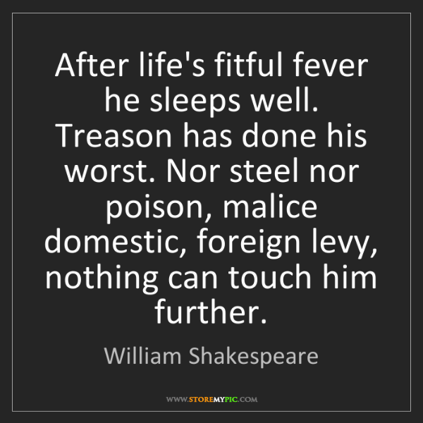 William Shakespeare: After life's fitful fever he sleeps well. Treason has...