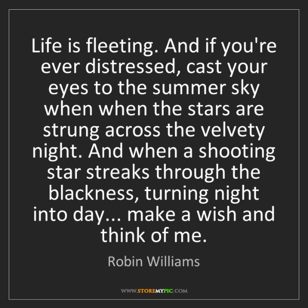 Robin Williams: Life is fleeting. And if you're ever distressed, cast...