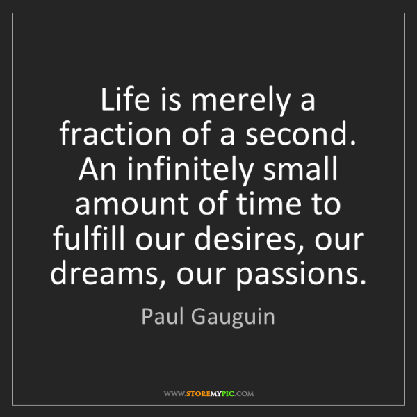 Paul Gauguin: Life is merely a fraction of a second. An infinitely...