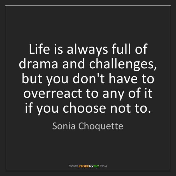 Sonia Choquette: Life is always full of drama and challenges, but you...