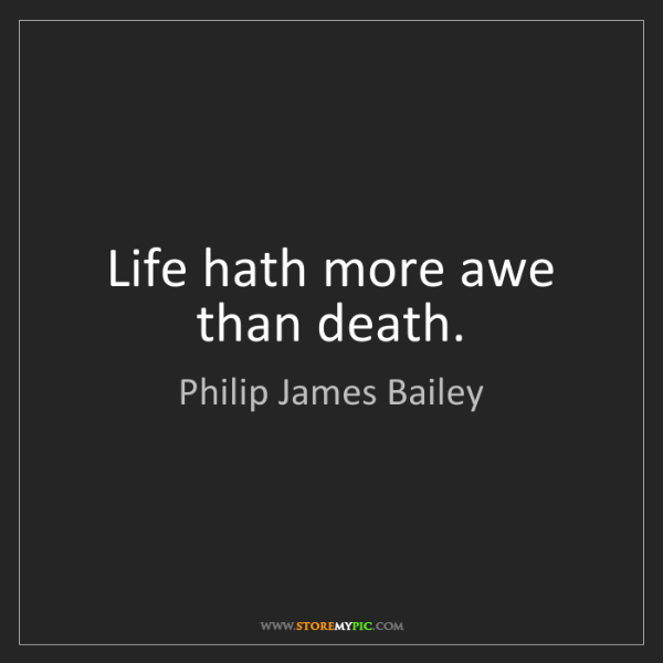Philip James Bailey: Life hath more awe than death.