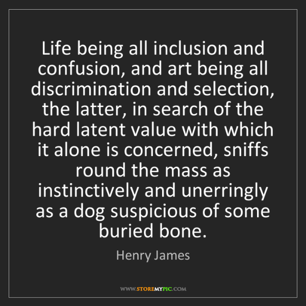 Henry James: Life being all inclusion and confusion, and art being...