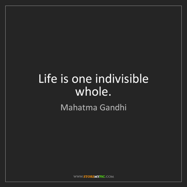 Mahatma Gandhi: Life is one indivisible whole.