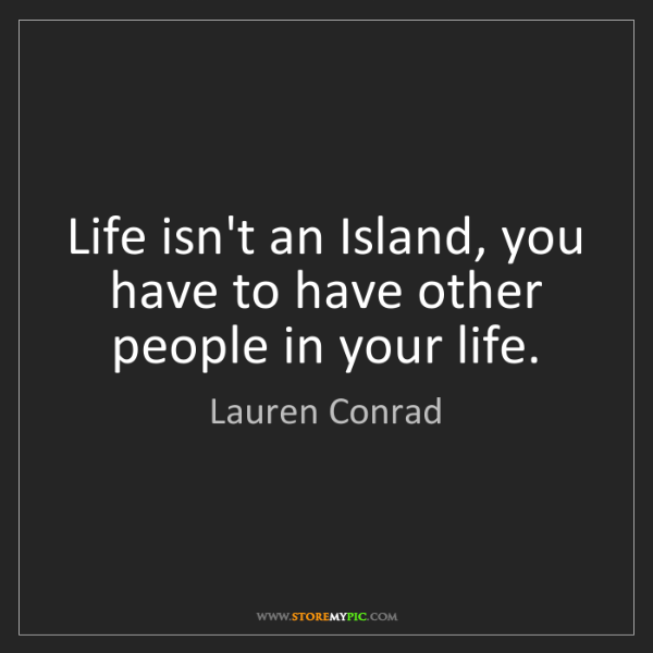 Lauren Conrad: Life isn't an Island, you have to have other people in...