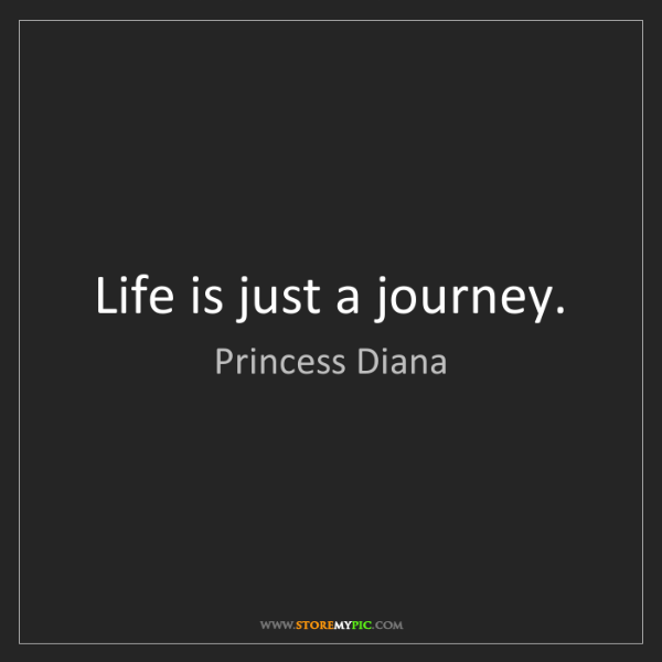 Princess Diana: Life is just a journey.