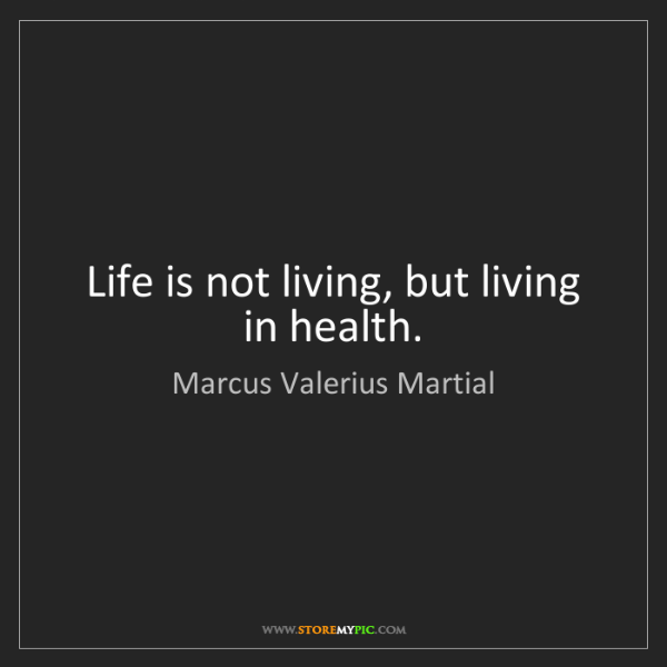 Marcus Valerius Martial: Life is not living, but living in health.