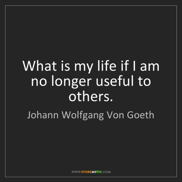 Johann Wolfgang Von Goeth: What is my life if I am no longer useful to others.