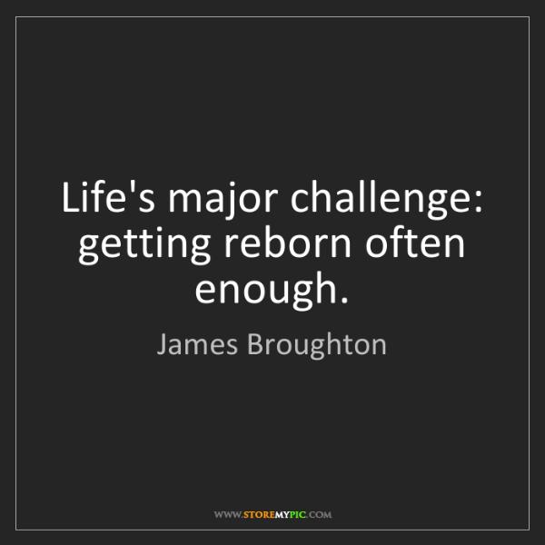 James Broughton: Life's major challenge: getting reborn often enough.