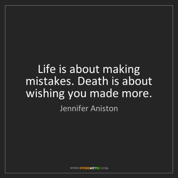 Jennifer Aniston: Life is about making mistakes. Death is about wishing...
