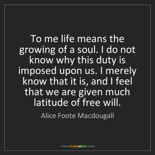 Alice Foote Macdougall: To me life means the growing of a soul. I do not know...