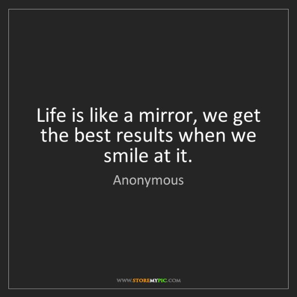 Anonymous: Life is like a mirror, we get the best results when we...