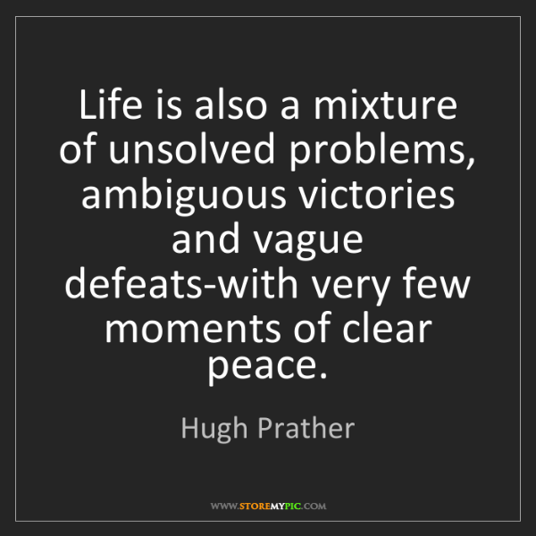 Hugh Prather: Life is also a mixture of unsolved problems, ambiguous...