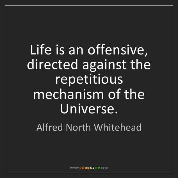 Alfred North Whitehead: Life is an offensive, directed against the repetitious...