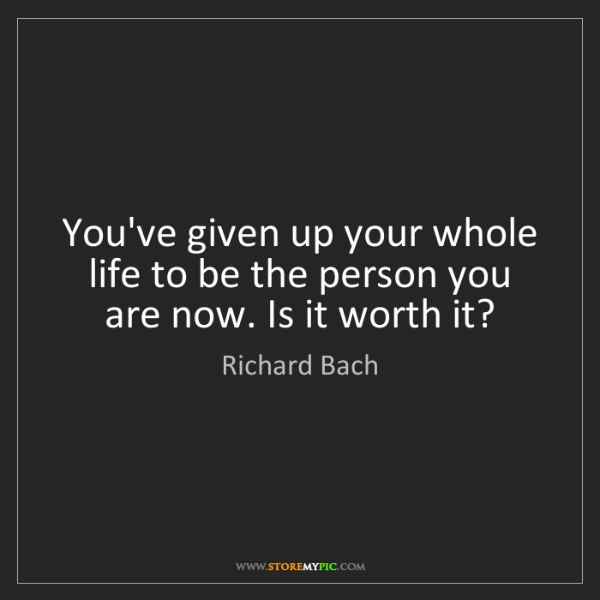 Richard Bach: You've given up your whole life to be the person you...