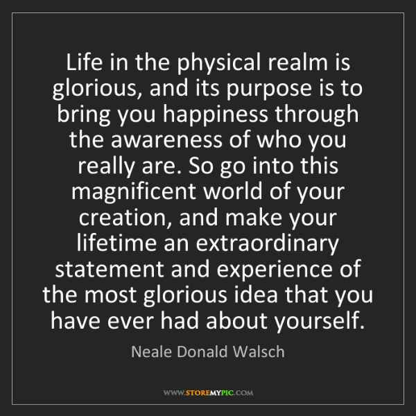 Neale Donald Walsch: Life in the physical realm is glorious, and its purpose...