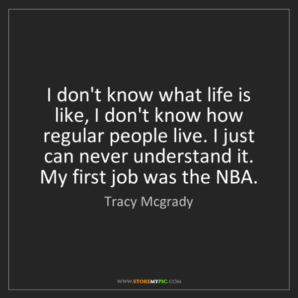 Tracy Mcgrady: I don't know what life is like, I don't know how regular...