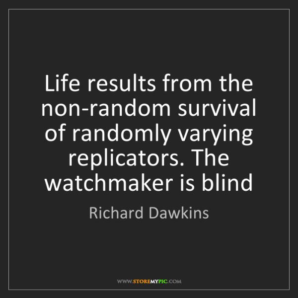 Richard Dawkins: Life results from the non-random survival of randomly...