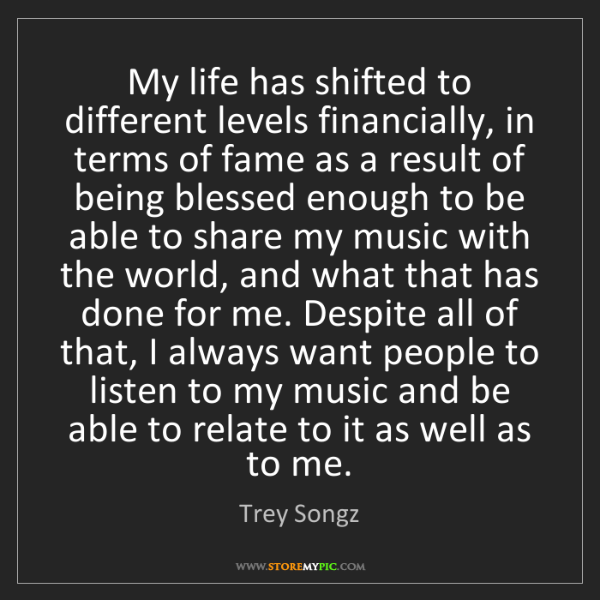 Trey Songz: My life has shifted to different levels financially,...