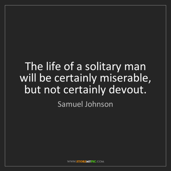 Samuel Johnson: The life of a solitary man will be certainly miserable,...