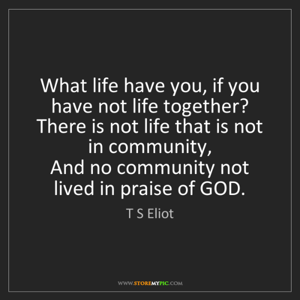 T S Eliot: What life have you, if you have not life together?  ...