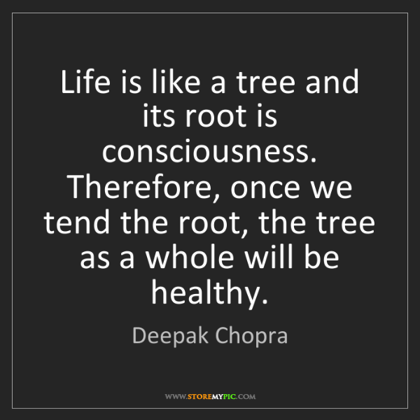 Deepak Chopra: Life is like a tree and its root is consciousness. Therefore,...