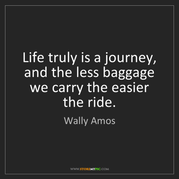 Wally Amos: Life truly is a journey, and the less baggage we carry...