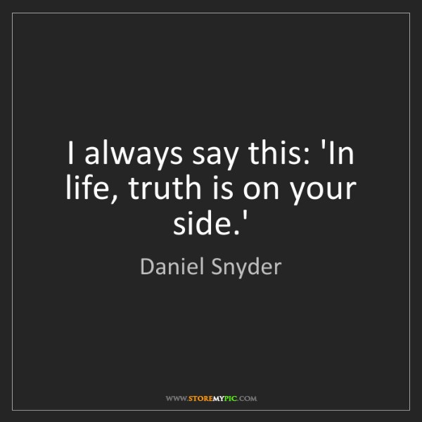 Daniel Snyder: I always say this: 'In life, truth is on your side.'
