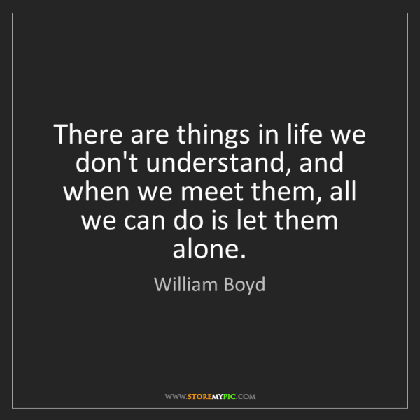 William Boyd: There are things in life we don't understand, and when...